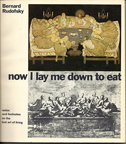 NOW I LAY ME DOWN TO EAT, Notes and Footnotes on the Lost Art of Living: RUDOFSKY, Bernard