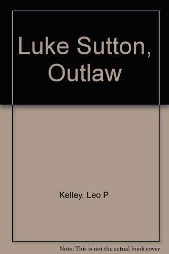 Luke Sutton: Outlaw.: KELLEY, Leo P.