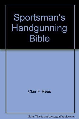 The Sportsman's Handgunning Bible: Clair F. Rees