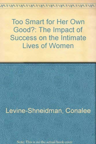 Too Smart for Her Own Good?: The Impact of Success on the Intimate Lives of Women (038518820X) by Conalee Levine-Shneidman; Karen Levine