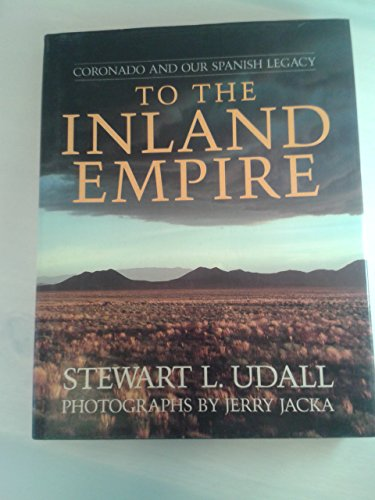 To the Inland Empire: Coronado and Our Spanish Legacy: Udall, Stewart L. And Photographs By Jerry ...