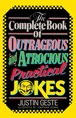 The Complete Book of Outrageous and Atrocious Practical Jokes: Geste, Justin