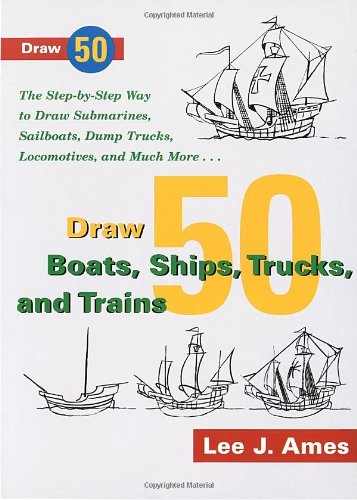 Draw 50 Boats, Ships, Trucks, and Trains: The Step-by-Step Way to Draw Submarines, Sailboats, Dump T