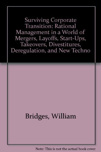 Surviving Corporate Transition: Rational Management in a World of Mergers, Start-Ups, Takeovers, Layoffs, Divestitures, Deregulation and New Technologies (9780385237611) by Bridges, William