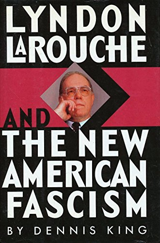 Lyndon Larouche and the New American Fascism: King, Dennis