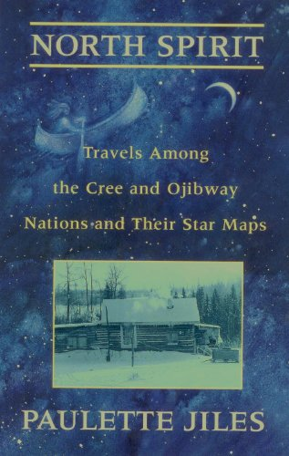 North Spirit: Travels Among The Cree And Ojibway Nations and Their Star Maps: Jiles, Paulette