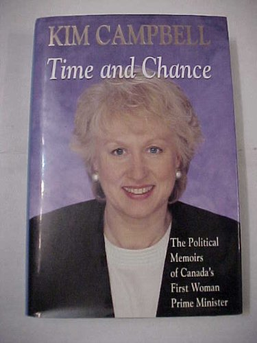 Time and Chance : the Political Memoirs of Canada's First Woman Prime Minister: Kim Campbell