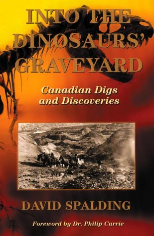 Into the Dinosaur's Graveyard: Canadian Digs & Discoveries Revealed: Spalding, David A. E.