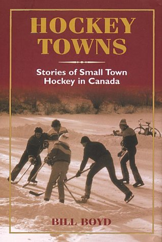Hockey Towns: Stories of Small Town Hockey: Boyd, William T.