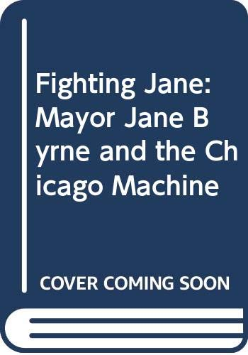 Fighting Jane: Mayor Jane Byrne and the: Granger, Bill and
