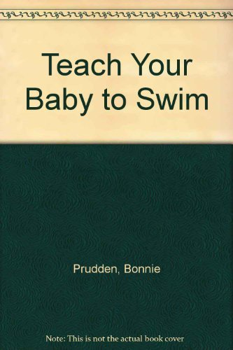 Teach Your Baby to Swim: A Unique Approach to Infant Exercise: Prudden, Bonnie