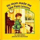 My Mom Made Me Take Piano Lessons: Judy Delton