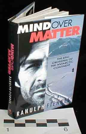 Mind over Matter: The Epic Crossing of the Antarctic Continent: Fiennes, Ranulph Sir
