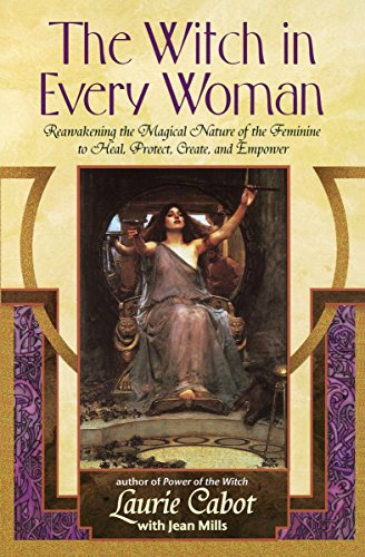 The Witch in Every Woman: Reawakening the Magical Nature of the Feminine to Heal, Protect, Create, and Empower (0385316496) by Laurie Cabot; Jean Mills