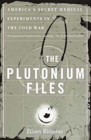 The Plutonium Files: America's Secret Medical Experiments: Welsome, Eileen