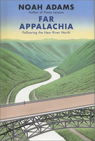 Far Appalachia: Following the New River North: Adams, Noah