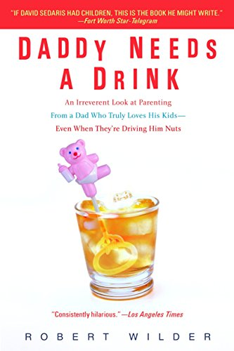 Daddy Needs a Drink: An Irreverent Look: Robert Wilder
