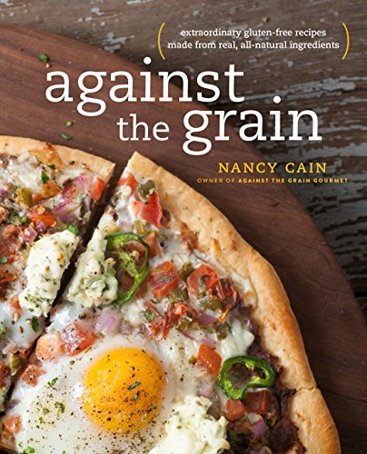 Against the Grain: Extraordinary Gluten-Free Recipes Made from Real, All-Natural Ingredients: Cain,...