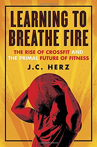 9780385348874: Learning to Breathe Fire: The Rise of Crossfit and the Primal Future of Fitness
