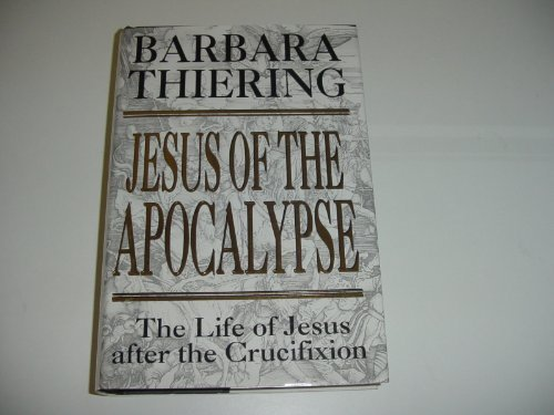 Jesus of the Apocalypse. The Life of Jesus after the Crucifixion (0385405596) by BARBARA THIERING