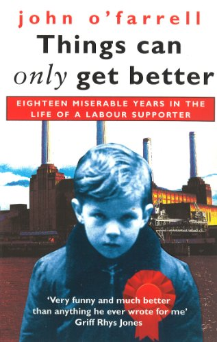 9780385410595: Things Can Only Get Better: Eighteen Miserable Years in the Life of a Labour Supporter, 1979-1997