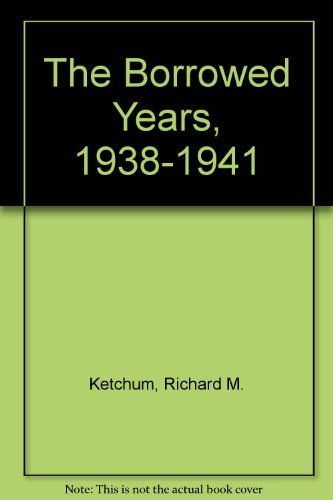 The Borrowed Years, 1938-1941: America on the Way to War: Ketchum, Richard M.