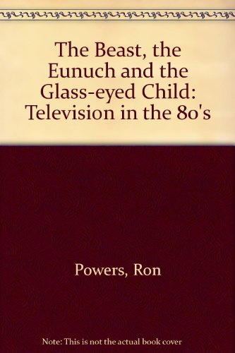 9780385418218: The Beast, the Eunuch, and the Glass-Eyed Child: Television in the 80's and Beyond