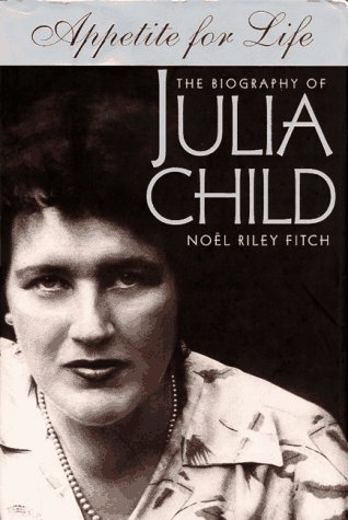 Appetite for Life: The Biography of Julia Child: Fitch, Noel Riley