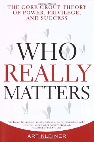 Who Really Matters: The Core Group Theory of Power, Privilege, and Success: Kleiner, Art