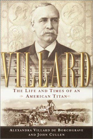 Villard: The Life and Times of an American Titan: De Borchgrave, Alexandra Villard; Cullen, John