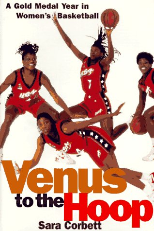 Venus to the Hoop: A Gold Medal Year in Women's Basketball: Corbett, Sara