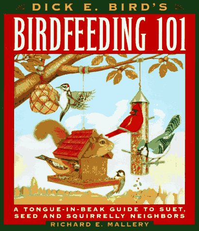 Dick E. Bird's Birdfeeding 101: A Tongue-In-Beak Guide to Suet, Seed, and Squirrelly Neighbors...