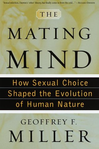 The Mating Mind: How Sexual Choice Shaped the Evolution of Human Nature: Miller, Geoffrey