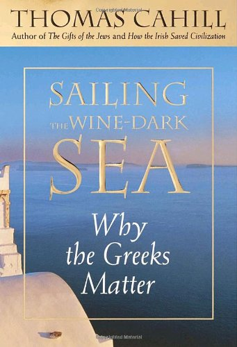 Sailing the Wine-Dark Sea: Why the Greeks Matter (Hinges of History): Cahill, Thomas