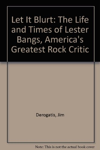 9780385496735: Let It Blurt: The Life and Times of Lester Bangs, America's Greatest Rock Critic