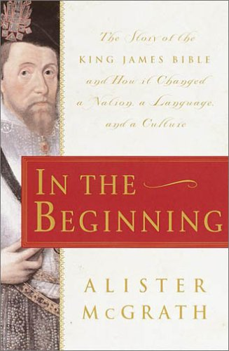 In The Beginning: The Story of the King James Bible and How it Changed a Nation, a Language, and ...