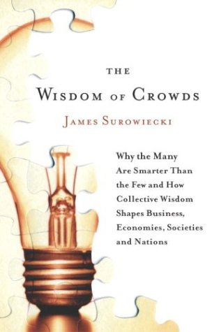 The Wisdom of Crowds: Why the Many Are Smarter Than the Few and How Collective Wisdom Shapes Busi...
