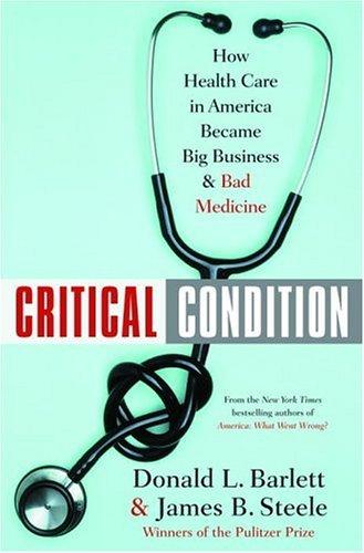 Critical Condition: How Health Care in America: Donald L. Barlett,