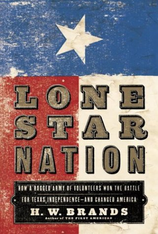 Lone Star Nation: How a Ragtag Army of Volunteers Won the Battle for Texas Indepedence and Changed ...