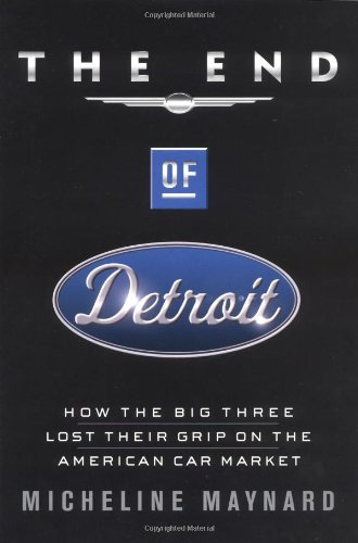 9780385507691: The End of Detroit: How the Big Three Lost Their Grip on the American Car Market