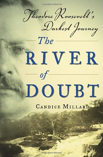 The River of Doubt: Theodore Roosevelt's Darkest: Candice Millard
