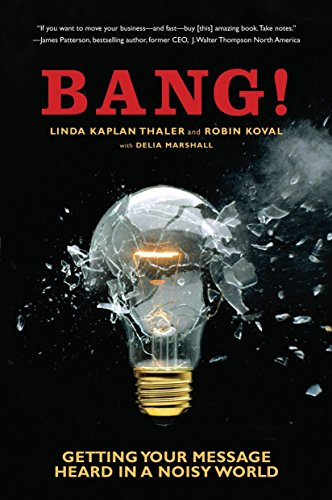 Bang!: Getting Your Message Heard in a Noisy World: Thaler, Linda Kaplan; Koval, Robin