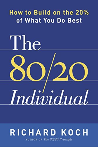 The 80/20 Individual: How to Build on the 20% of What You do Best: Richard Koch