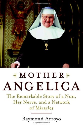 Mother Angelica: The Remarkable Story of a Nun, Her Nerve, and a Network of Miracles: Arroyo, ...