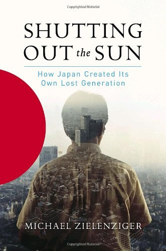 Shutting Out the Sun - How Japan Created Its Own Lost Generation: Zielenziger, Michael