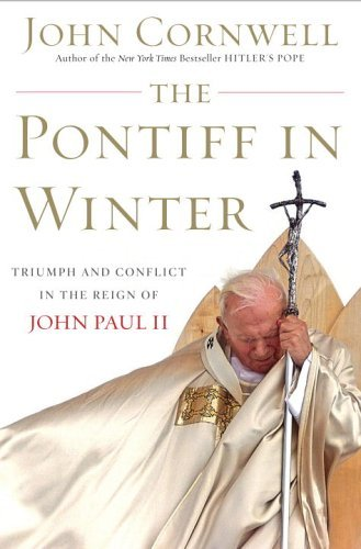 The Pontiff in Winter: Triumph and Conflict in the Reign of John Paul II: Cornwell, John