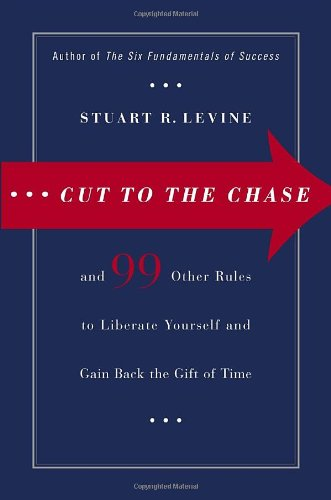 Cut to the Chase: and 99 Other Rules to Liberate Yourself and Gain Back the Gift of Time: Stuart R....