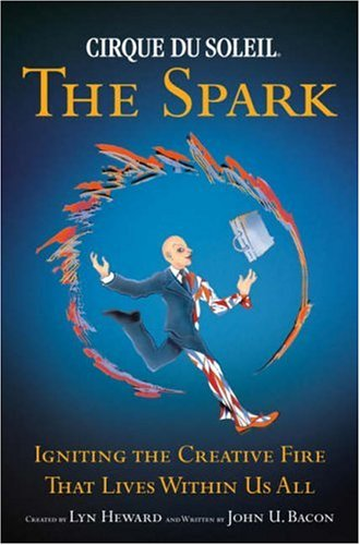 9780385516518: Cirque Du Soleil The Spark: Igniting the Creative Fire That Lives Within Us All