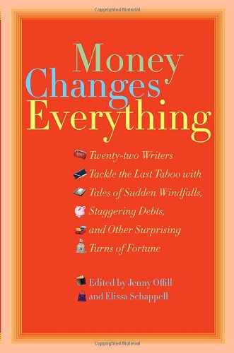 9780385516693: Money Changes Everything: Twenty-Two Writers Tackle the Last Taboo with Tales of Sudden Windfalls, Staggering Debts, and Other Surprising Turns of Fortune