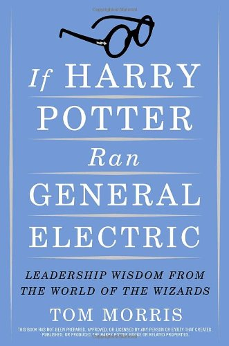 If Harry Potter Ran General Electric: Leadership Wisdom from the World of the Wizards (9780385517546) by Tom Morris